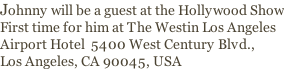 Johnny will be a guest at the Hollywood Show First time for him at The Westin Los Angeles  Airport Hotel  5400 West Century Blvd.,  Los Angeles, CA 90045, USA